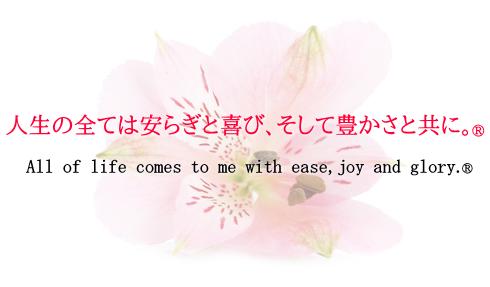 人生の全ては安らぎと喜び、そして豊かさと共に。All of life comes to me with ease,joy and glory.
